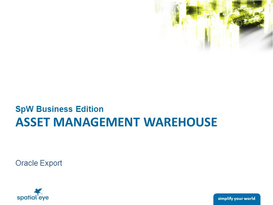 simplify your world SpW Business Edition ASSET MANAGEMENT WAREHOUSE Oracle Export