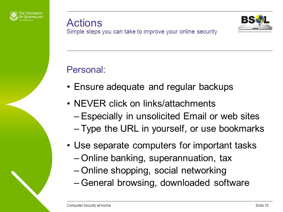 Computer Security at HomeSlide 10 Actions Personal: Ensure adequate and regular backups NEVER click on links/attachments –Especially in unsolicited Em
