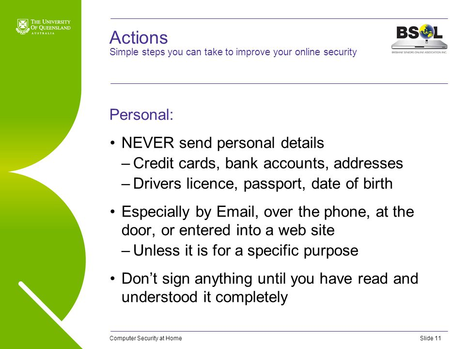 Computer Security at HomeSlide 11 Actions Personal: NEVER send personal details –Credit cards, bank accounts, addresses –Drivers licence, passport, da