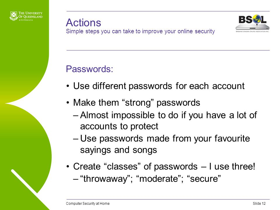 "Computer Security at HomeSlide 12 Actions Passwords: Use different passwords for each account Make them ""strong"" passwords –Almost impossible to do if"