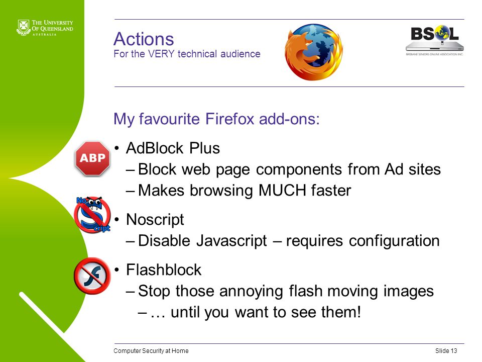 Computer Security at HomeSlide 13 Actions My favourite Firefox add-ons: AdBlock Plus –Block web page components from Ad sites –Makes browsing MUCH faster Noscript –Disable Javascript – requires configuration Flashblock –Stop those annoying flash moving images –… until you want to see them.
