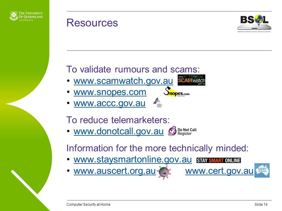 Computer Security at HomeSlide 14 Resources To validate rumours and scams: www.scamwatch.gov.au www.snopes.com www.accc.gov.au To reduce telemarketers: www.donotcall.gov.au Information for the more technically minded: www.staysmartonline.gov.au www.auscert.org.au www.cert.gov.auwww.auscert.org.auwww.cert.gov.au