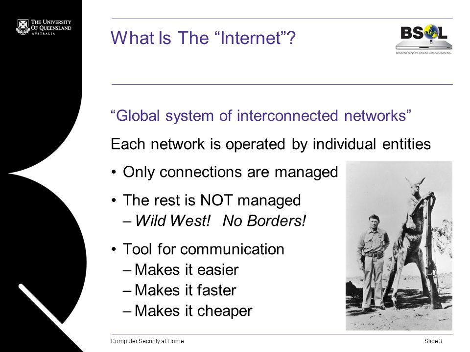 "Computer Security at HomeSlide 3 What Is The ""Internet""? ""Global system of interconnected networks"" Each network is operated by individual entities On"