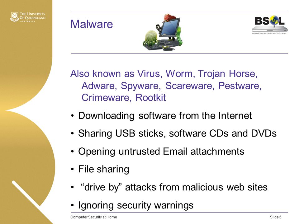 Computer Security at HomeSlide 6 Malware Also known as Virus, Worm, Trojan Horse, Adware, Spyware, Scareware, Pestware, Crimeware, Rootkit Downloading