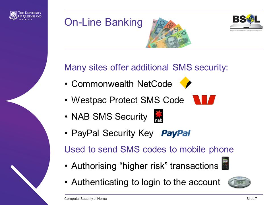 Computer Security at HomeSlide 7 On-Line Banking Many sites offer additional SMS security: Commonwealth NetCode Westpac Protect SMS Code NAB SMS Security PayPal Security Key Used to send SMS codes to mobile phone Authorising higher risk transactions Authenticating to login to the account