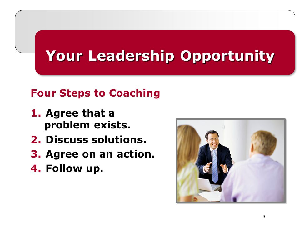 9 Your Leadership Opportunity 1.Agree that a problem exists. 2.Discuss solutions. 3.Agree on an action. 4.Follow up. Four Steps to Coaching