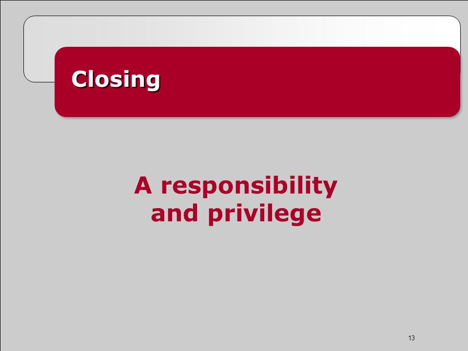 13 Closing A responsibility and privilege