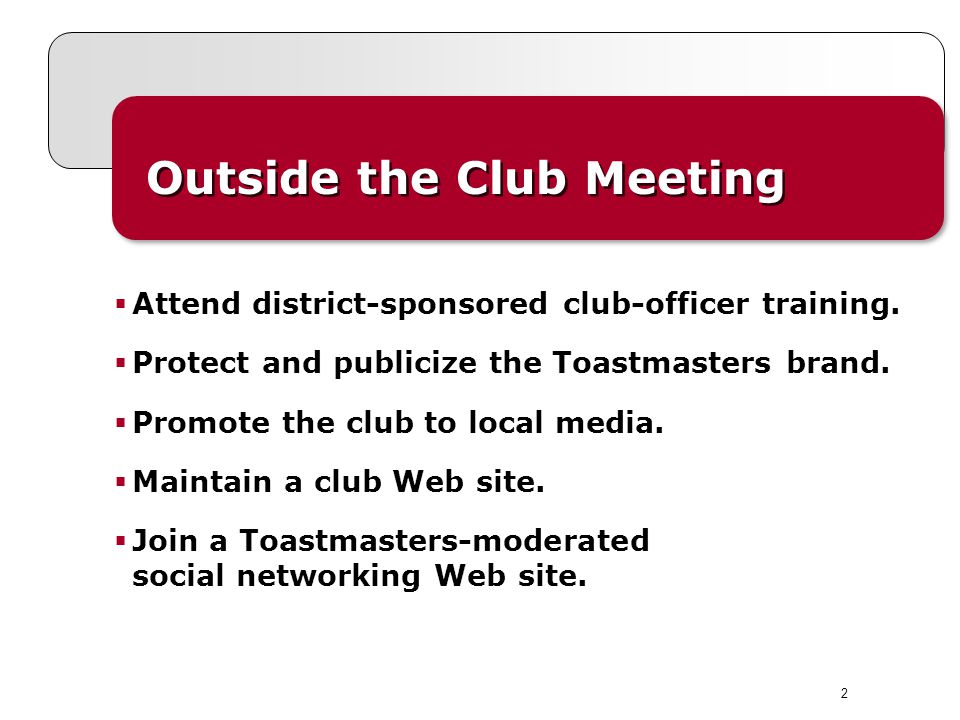 2 Outside the Club Meeting  Attend district-sponsored club-officer training.  Protect and publicize the Toastmasters brand.  Promote the club to lo