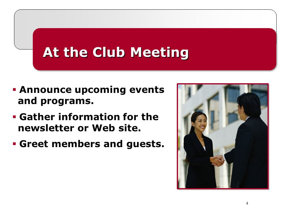 4 At the Club Meeting  Announce upcoming events and programs.  Gather information for the newsletter or Web site.  Greet members and guests.