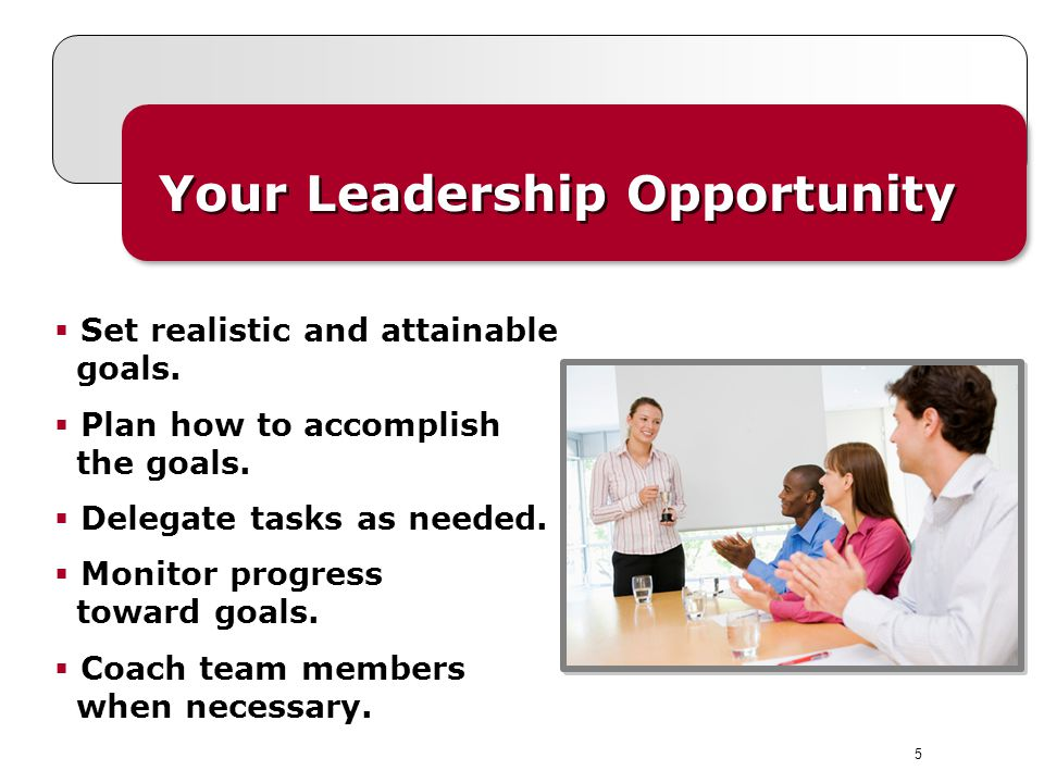5 Your Leadership Opportunity  Set realistic and attainable goals.  Plan how to accomplish the goals.  Delegate tasks as needed.  Monitor progress