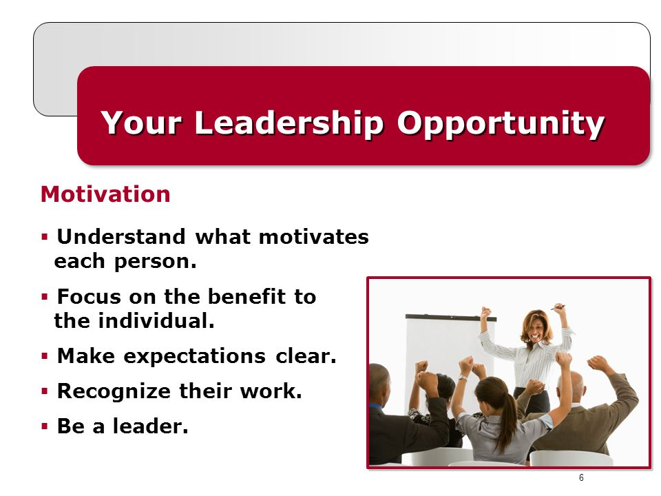 6 Your Leadership Opportunity  Understand what motivates each person.  Focus on the benefit to the individual.  Make expectations clear.  Recogniz
