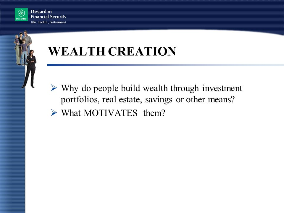 WEALTH CREATION  Why do people build wealth through investment portfolios, real estate, savings or other means.