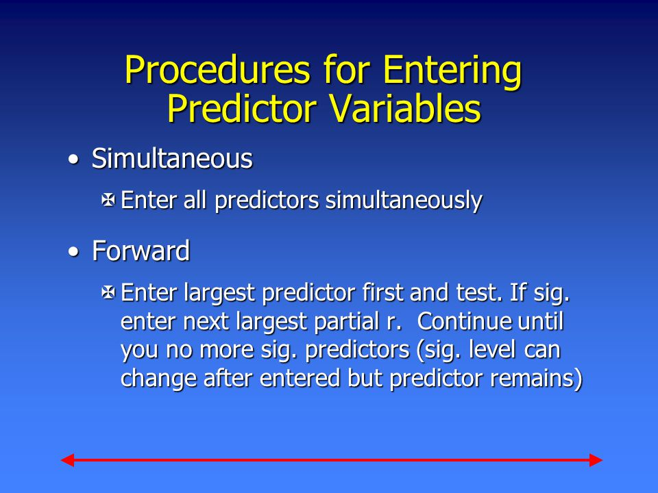 Procedures for Entering Predictor Variables SimultaneousSimultaneous XEnter all predictors simultaneously ForwardForward XEnter largest predictor first and test.