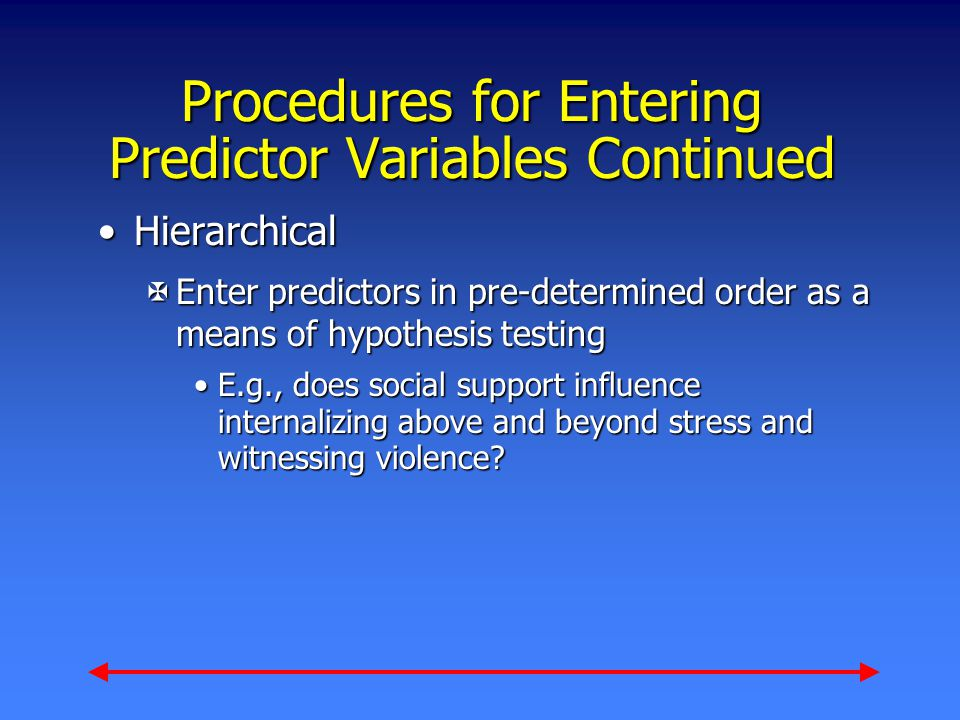 Procedures for Entering Predictor Variables Continued HierarchicalHierarchical XEnter predictors in pre-determined order as a means of hypothesis testing E.g., does social support influence internalizing above and beyond stress and witnessing violence?E.g., does social support influence internalizing above and beyond stress and witnessing violence?