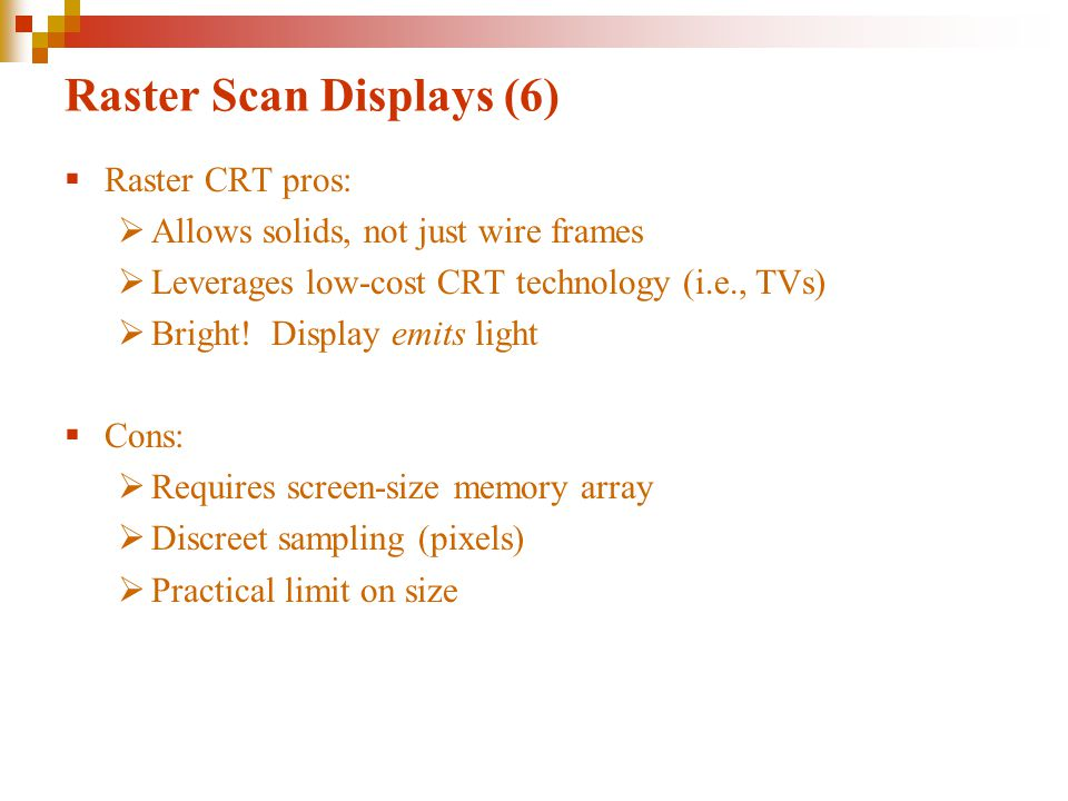 Raster Scan Displays (6)  Raster CRT pros:  Allows solids, not just wire frames  Leverages low-cost CRT technology (i.e., TVs)  Bright.