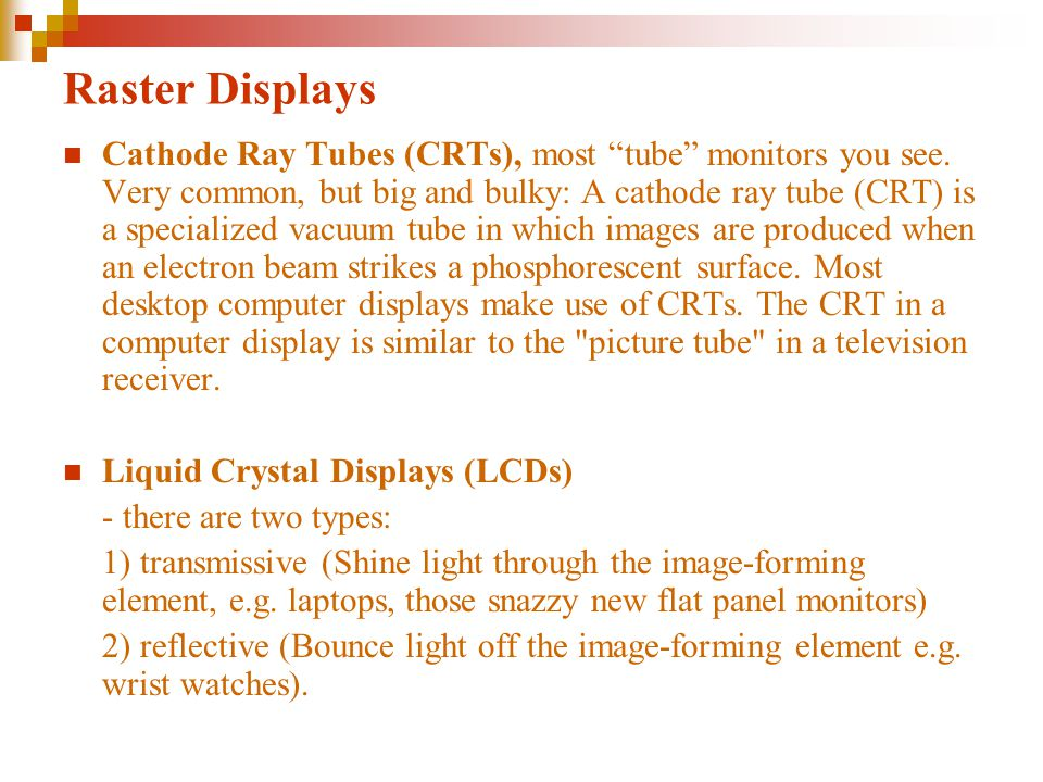 Raster Displays Cathode Ray Tubes (CRTs), most tube monitors you see.