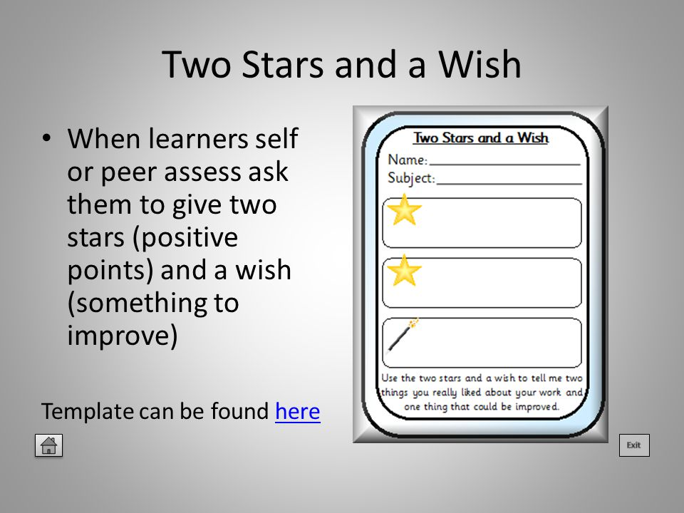 Two Stars and a Wish When learners self or peer assess ask them to give two stars (positive points) and a wish (something to improve) Template can be found herehere