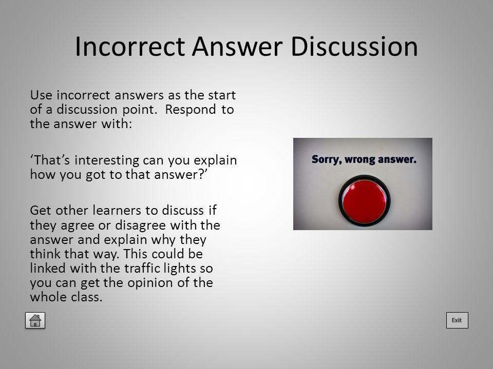 Incorrect Answer Discussion Use incorrect answers as the start of a discussion point.