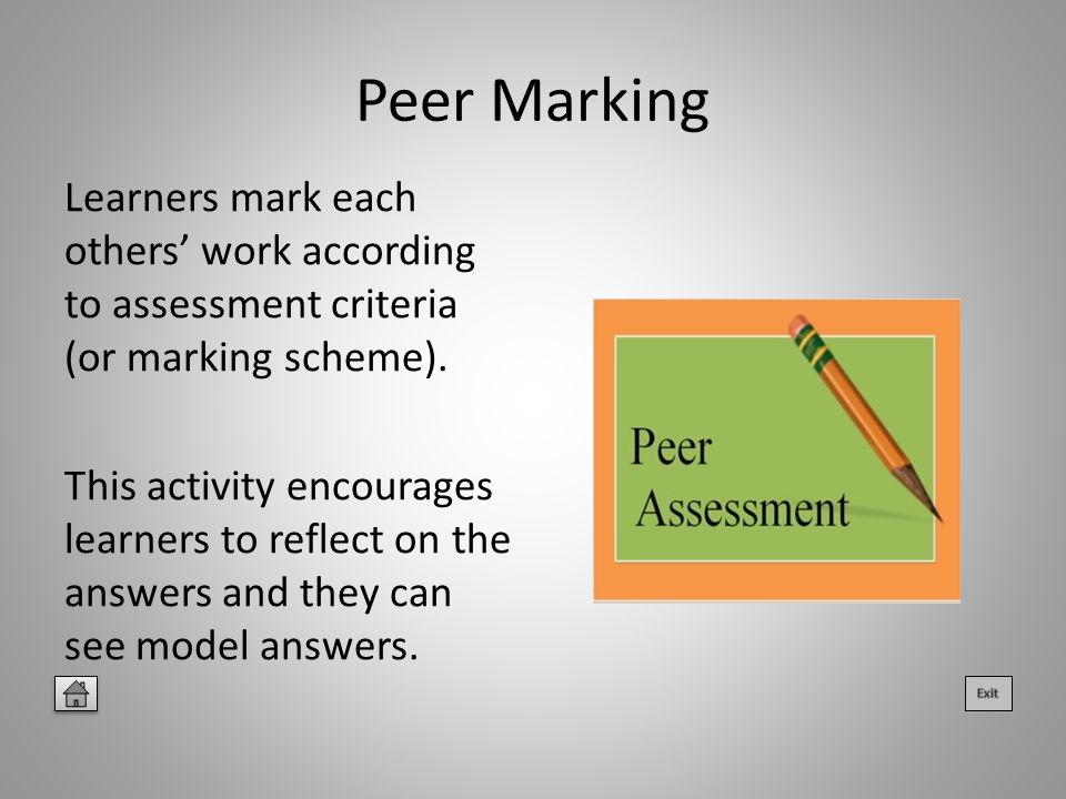 Peer Marking Learners mark each others' work according to assessment criteria (or marking scheme).