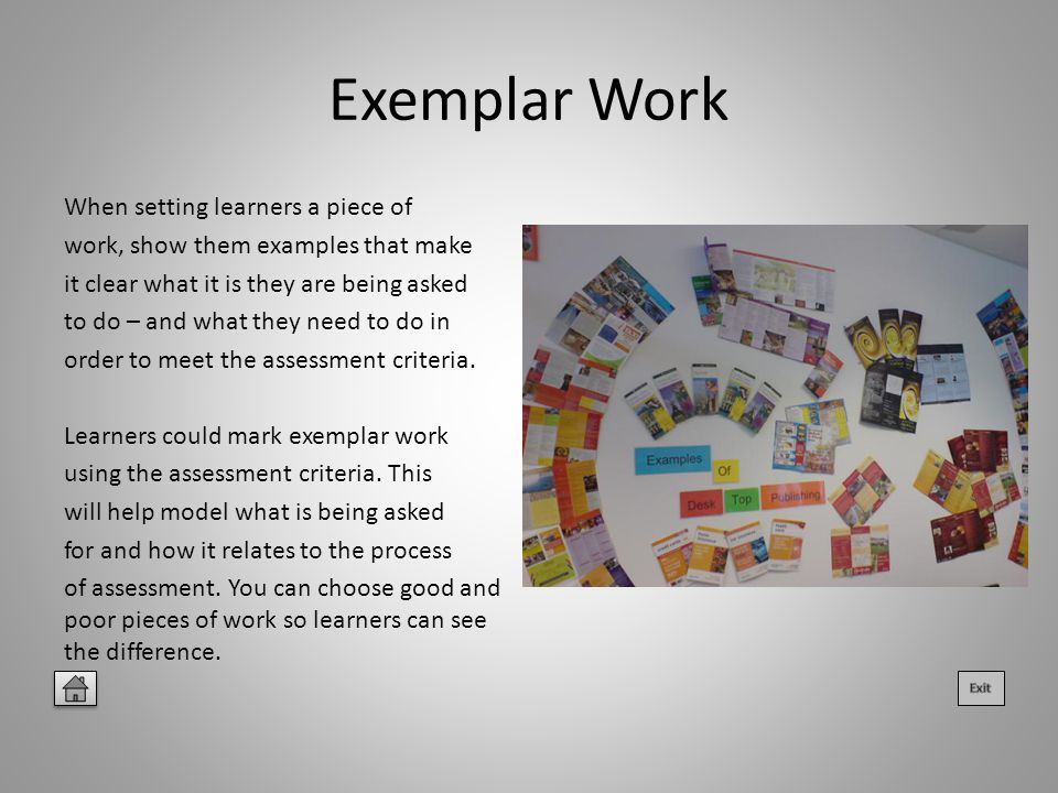 Exemplar Work When setting learners a piece of work, show them examples that make it clear what it is they are being asked to do – and what they need to do in order to meet the assessment criteria.