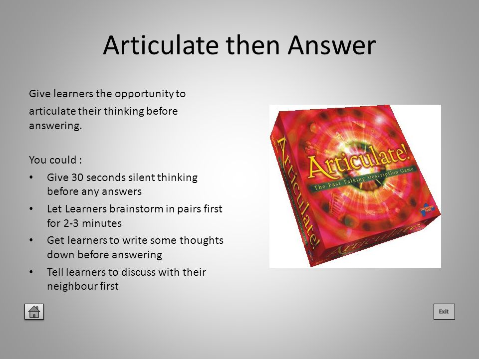 Articulate then Answer Give learners the opportunity to articulate their thinking before answering.