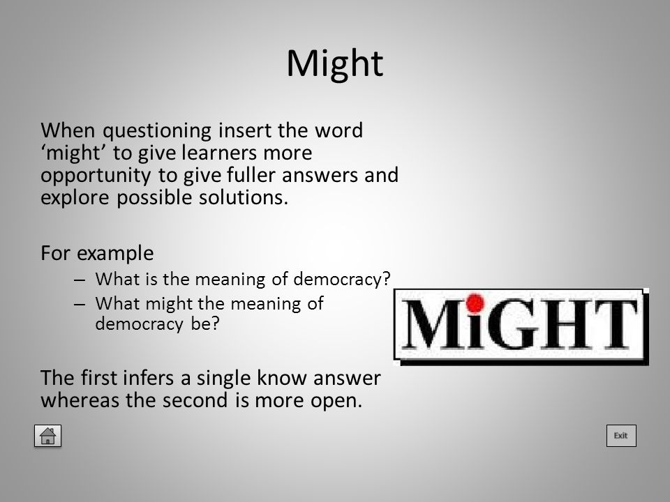 Might When questioning insert the word 'might' to give learners more opportunity to give fuller answers and explore possible solutions.