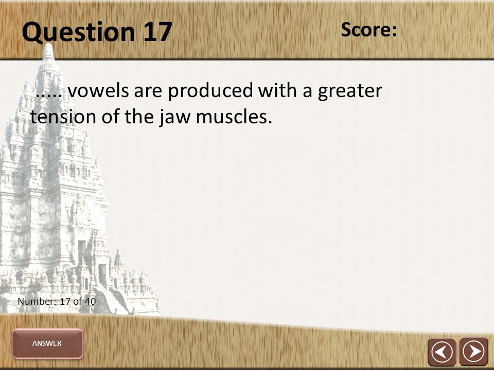 Question 17..... vowels are produced with a greater tension of the jaw muscles.