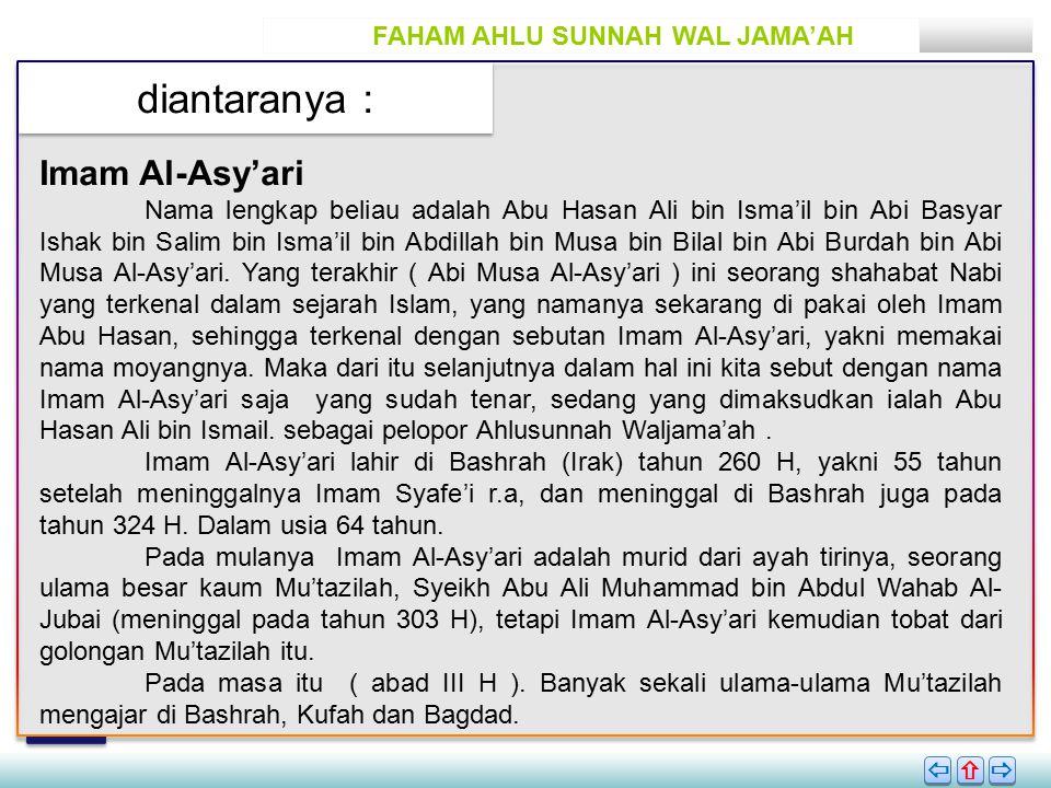 FAHAM AHLU SUNNAH WAL JAMA'AH diantaranya :       Imam Al-Asy'ari Nama lengkap beliau adalah Abu Hasan Ali bin Isma'il bin Abi Basyar Ishak bin Salim bin Isma'il bin Abdillah bin Musa bin Bilal bin Abi Burdah bin Abi Musa Al-Asy'ari.