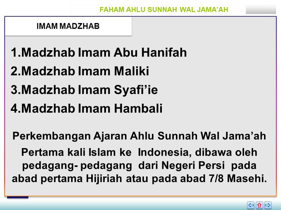 FAHAM AHLU SUNNAH WAL JAMA'AH IMAM MADZHAB       1.Madzhab Imam Abu Hanifah 2.Madzhab Imam Maliki 3.Madzhab Imam Syafi'ie 4.Madzhab Imam Hambali Perkembangan Ajaran Ahlu Sunnah Wal Jama'ah Pertama kali Islam ke Indonesia, dibawa oleh pedagang- pedagang dari Negeri Persi pada abad pertama Hijiriah atau pada abad 7/8 Masehi.