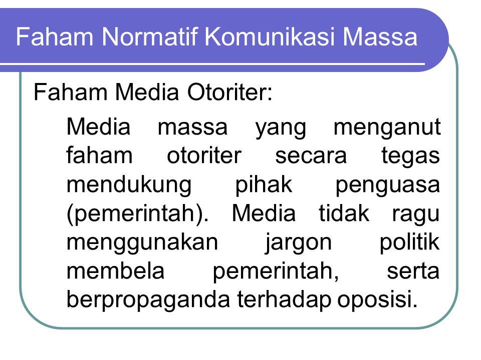Faham Normatif Komunikasi Massa Faham Media Otoriter: Media massa yang menganut faham otoriter secara tegas mendukung pihak penguasa (pemerintah). Med