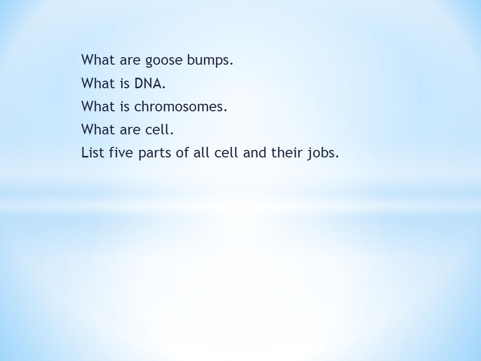 What are goose bumps. What is DNA. What is chromosomes.