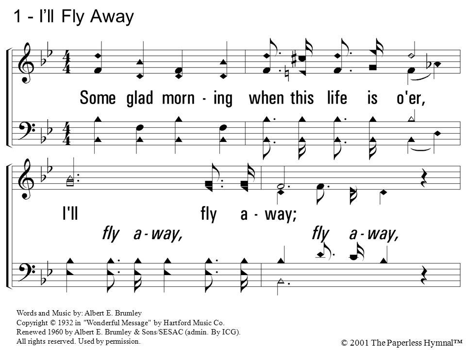 1. Some glad morning when this life is o'er, I'll fly away; To a home on God's celestial shore, I'll fly a-way. 1 - I'll Fly Away Words and Music by: