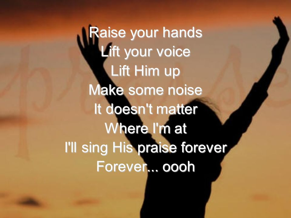 Raise your hands Lift your voice Lift Him up Make some noise It doesn t matter Where I m at I ll sing His praise forever Forever...