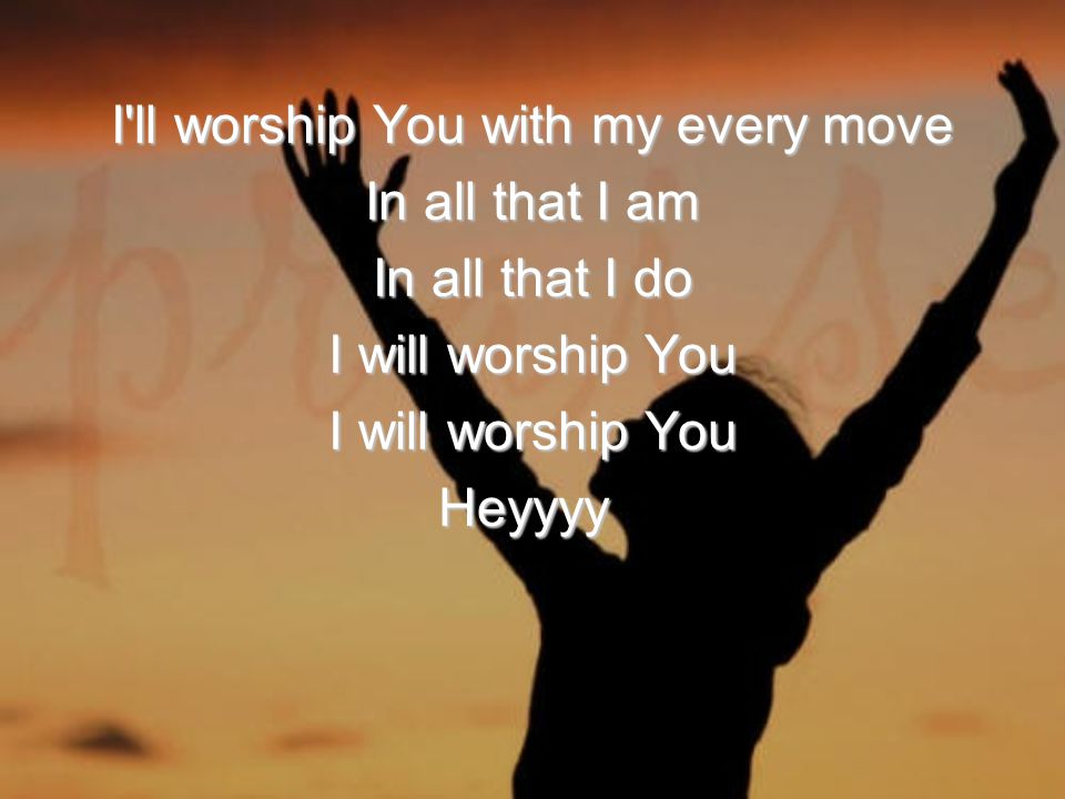 I ll worship You with my every move In all that I am In all that I do I will worship You Heyyyy