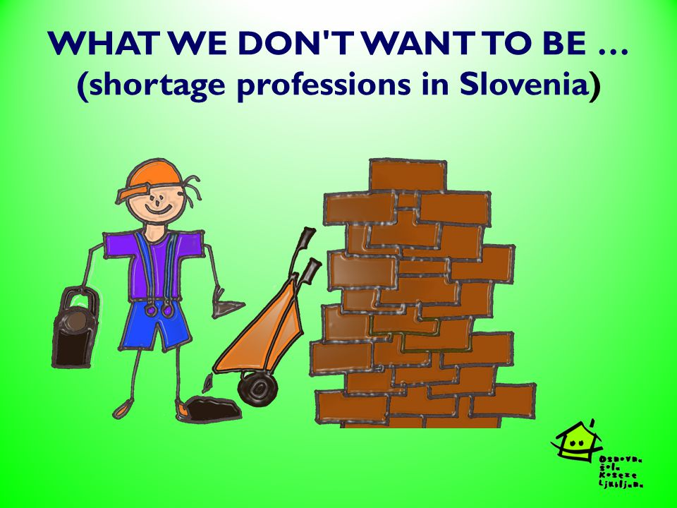 WHAT WE DON T WANT TO BE … (shortage professions in Slovenia)