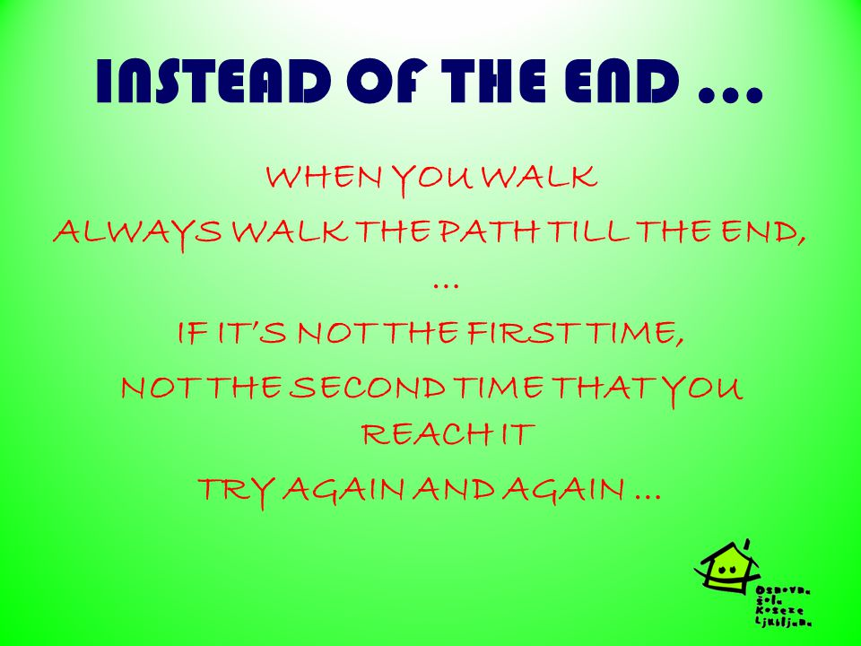 INSTEAD OF THE END … WHEN YOU WALK ALWAYS WALK THE PATH TILL THE END, … IF IT'S NOT THE FIRST TIME, NOT THE SECOND TIME THAT YOU REACH IT TRY AGAIN AND AGAIN …