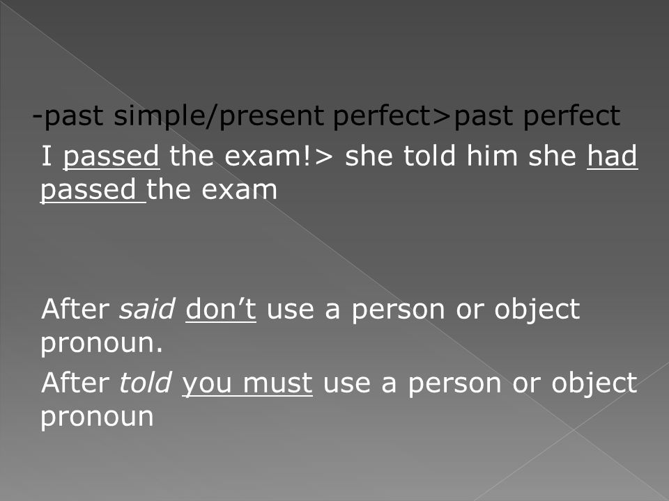 -past simple/present perfect>past perfect I passed the exam!> she told him she had passed the exam After said don't use a person or object pronoun.