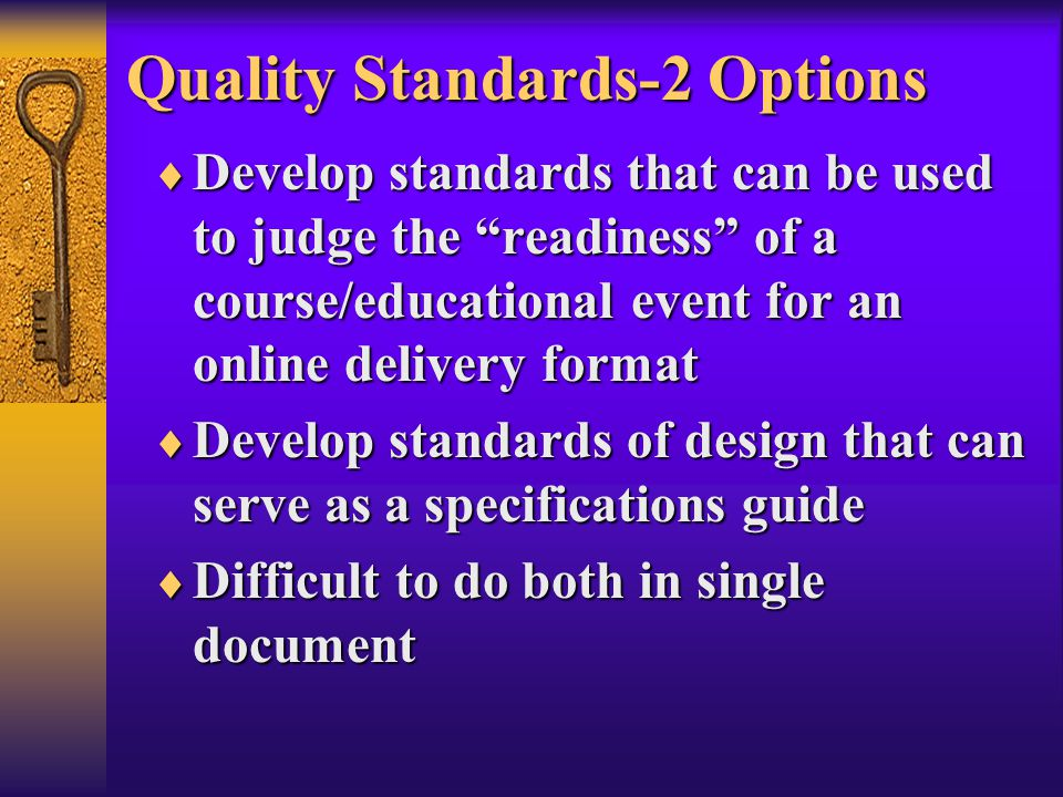 Quality Standards-2 Options  Develop standards that can be used to judge the readiness of a course/educational event for an online delivery format  Develop standards of design that can serve as a specifications guide  Difficult to do both in single document