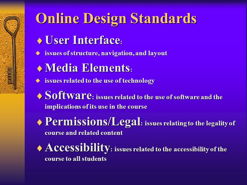 Online Design Standards  User Interface :  issues of structure, navigation, and layout  Media Elements :  issues related to the use of technology  Software : issues related to the use of software and the implications of its use in the course  Permissions/Legal : issues relating to the legality of course and related content  Accessibility : issues related to the accessibility of the course to all students