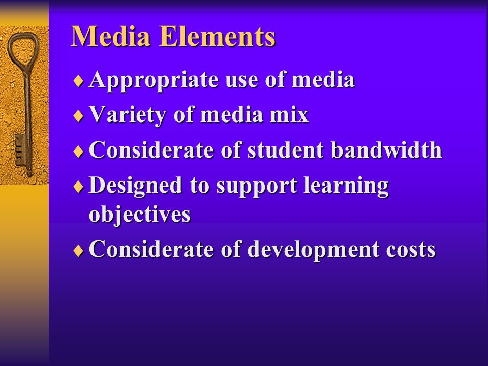Media Elements  Appropriate use of media  Variety of media mix  Considerate of student bandwidth  Designed to support learning objectives  Considerate of development costs