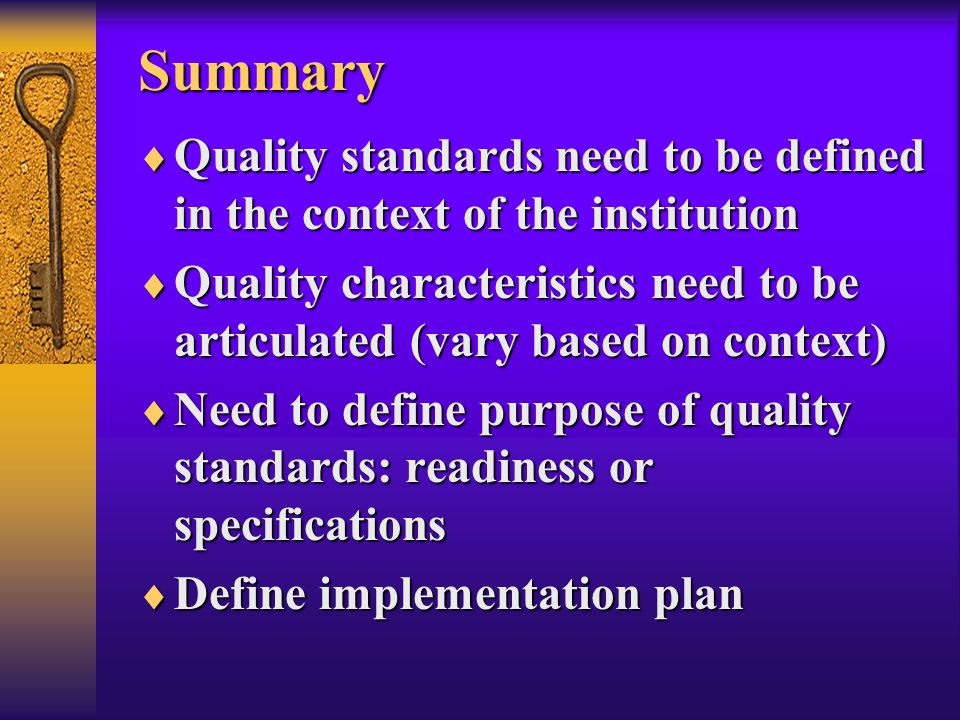 Summary  Quality standards need to be defined in the context of the institution  Quality characteristics need to be articulated (vary based on context)  Need to define purpose of quality standards: readiness or specifications  Define implementation plan