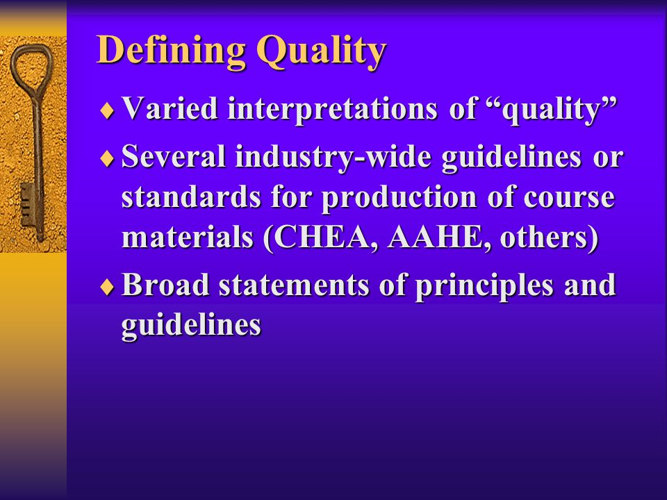 Defining Quality  Varied interpretations of quality  Several industry-wide guidelines or standards for production of course materials (CHEA, AAHE, others)  Broad statements of principles and guidelines