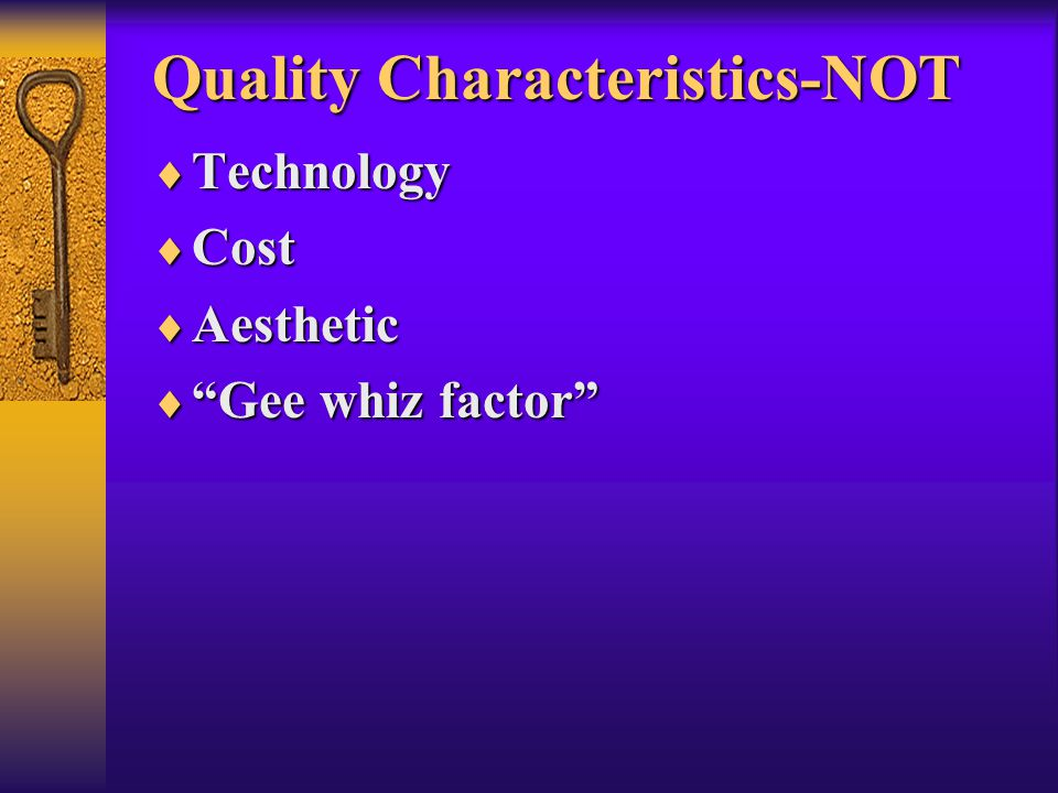 "Quality Characteristics-NOT  Technology  Cost  Aesthetic  ""Gee whiz factor"""