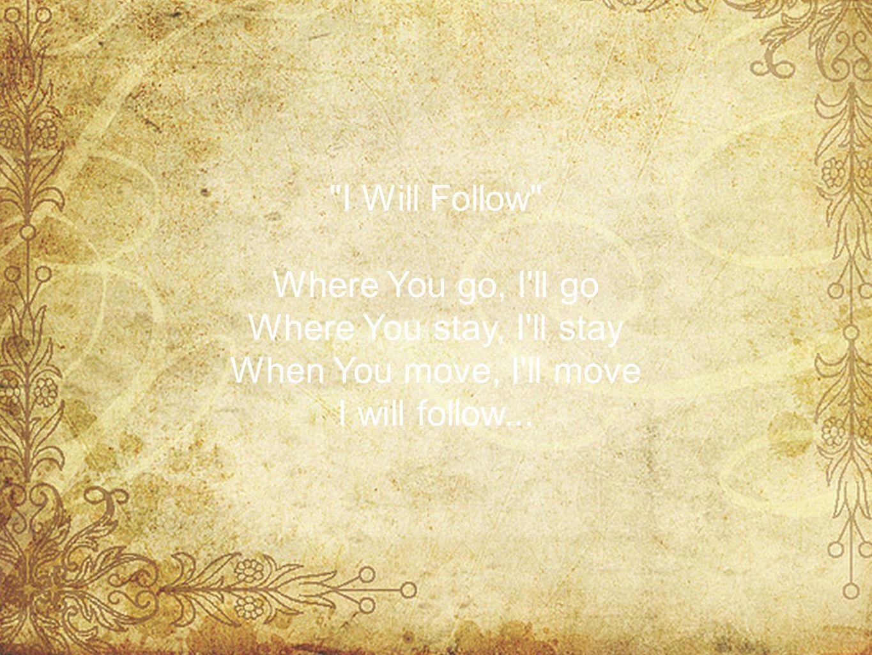 I Will Follow Where You go, I ll go Where You stay, I ll stay When You move, I ll move I will follow...