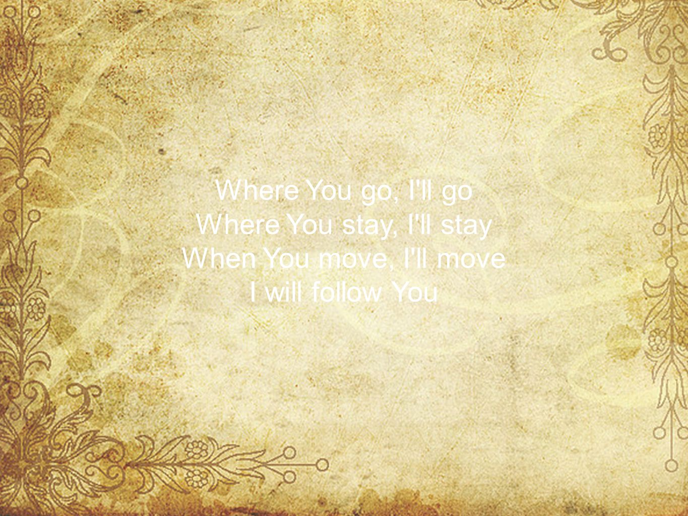 Where You go, I ll go Where You stay, I ll stay When You move, I ll move I will follow You