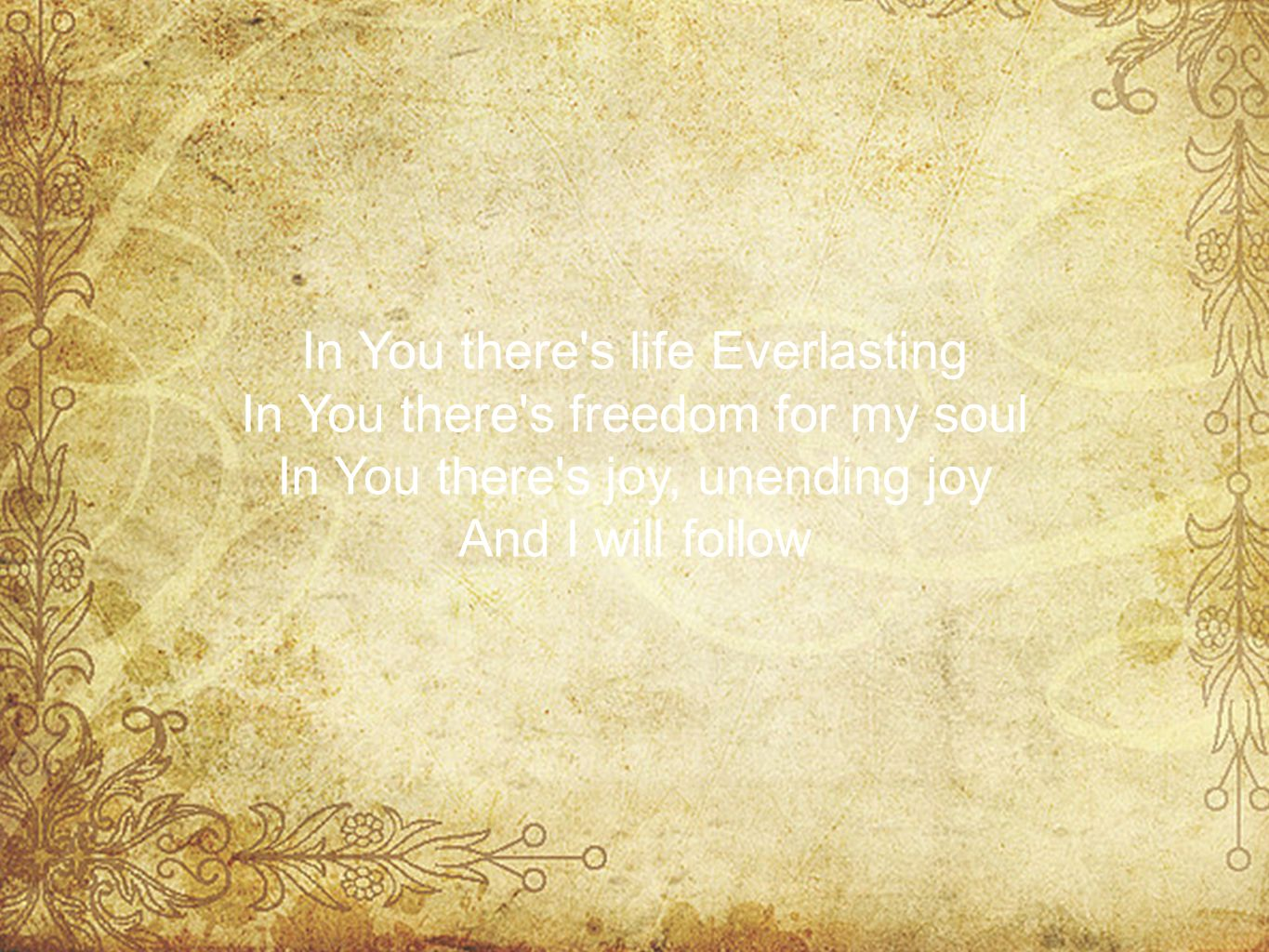 In You there s life Everlasting In You there s freedom for my soul In You there s joy, unending joy And I will follow
