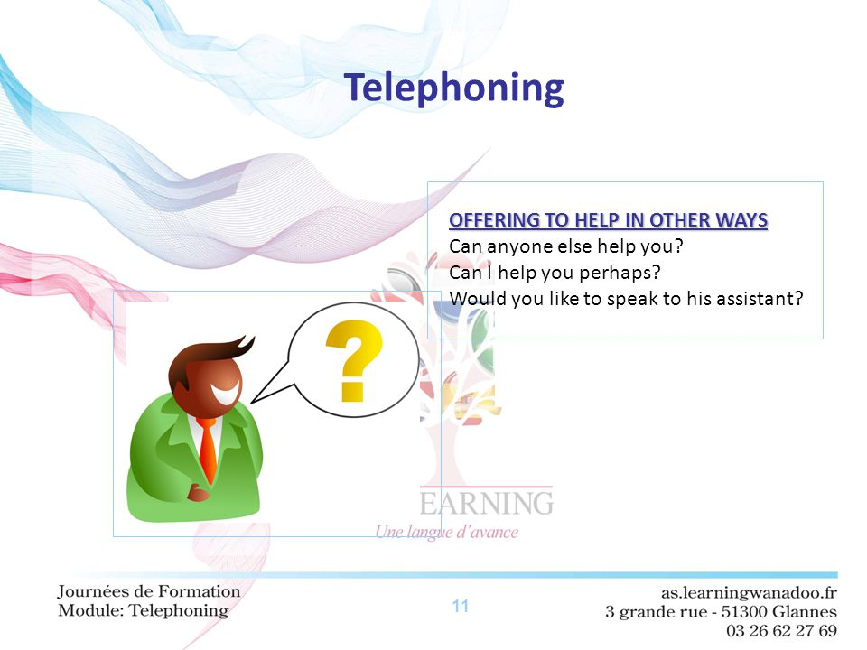 11 Telephoning OFFERING TO HELP IN OTHER WAYS Can anyone else help you? Can I help you perhaps? Would you like to speak to his assistant?
