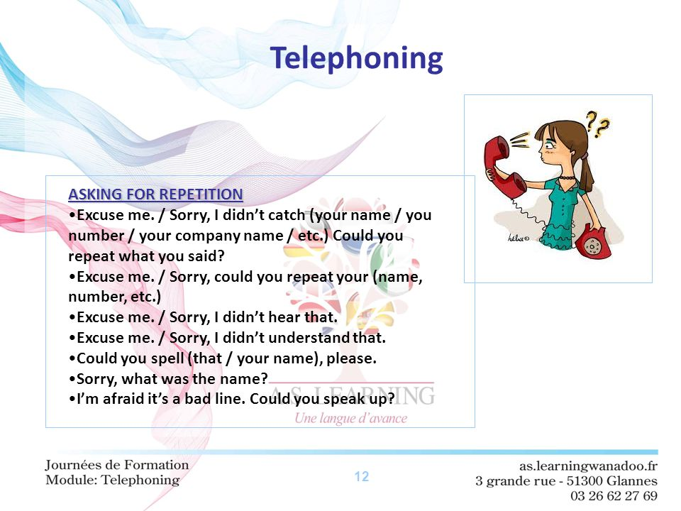 12 Telephoning ASKING FOR REPETITION Excuse me. / Sorry, I didn't catch (your name / you number / your company name / etc.) Could you repeat what you