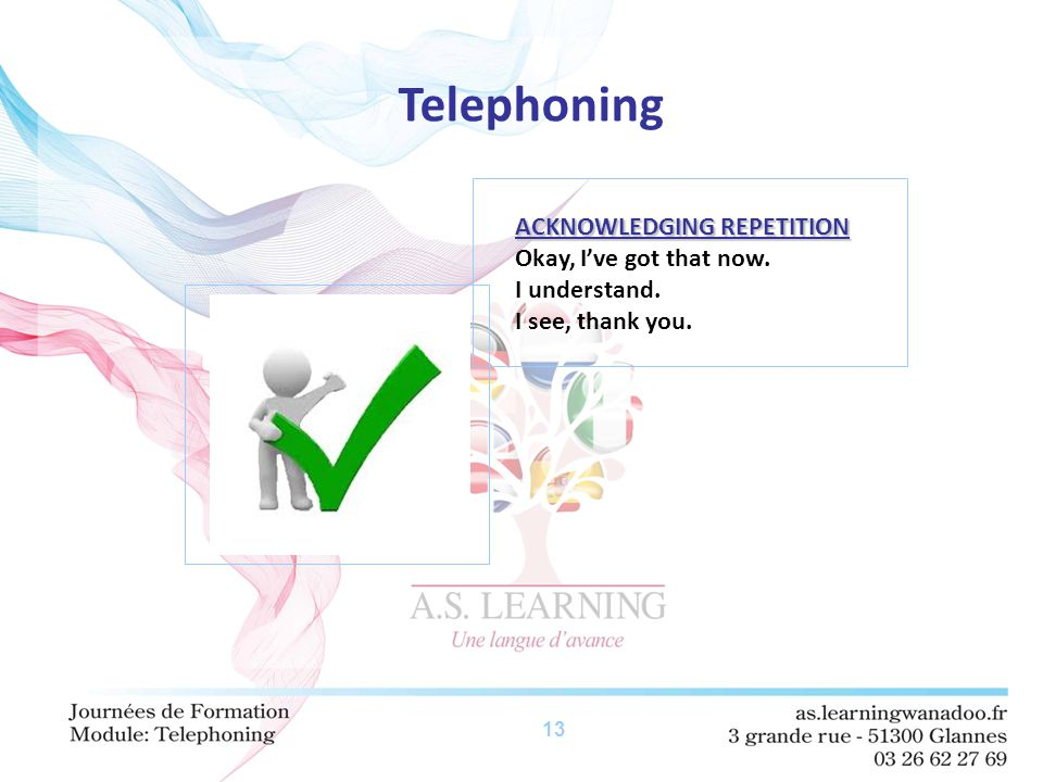 13 Telephoning ACKNOWLEDGING REPETITION Okay, I've got that now. I understand. I see, thank you.