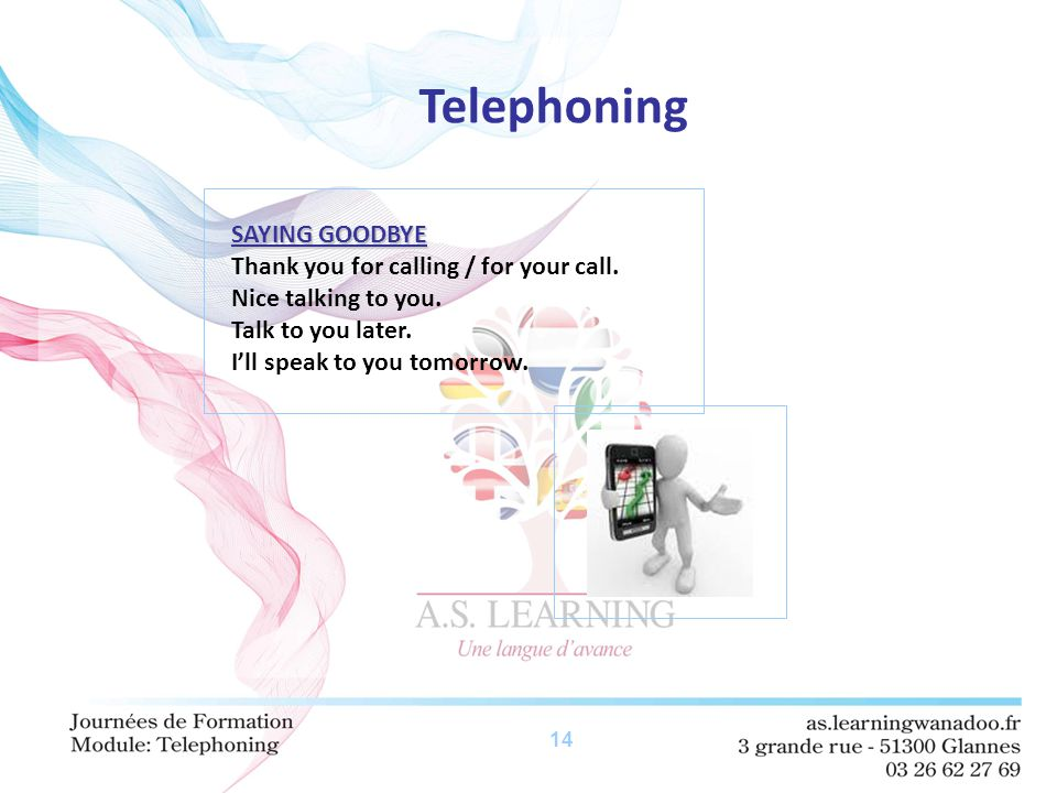 14 Telephoning SAYING GOODBYE Thank you for calling / for your call. Nice talking to you. Talk to you later. I'll speak to you tomorrow.